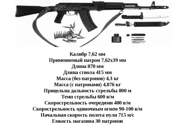 Калибр 7,62 мм Применяемый патрон 7,62х39 мм Длина 870 мм Длина ствола 415 мм...