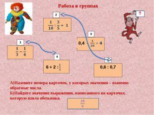 6 + 2 : 0,6 : 0,7 1 2 3 4 5 Работа в группах 0,4 -  А)Назовите номера карточ