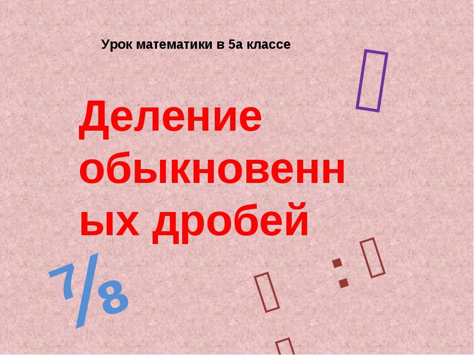 Урок математики в 5а классе Деление обыкновенных дробей ⅔ ⅞ ⅕ : ⅗ ₌