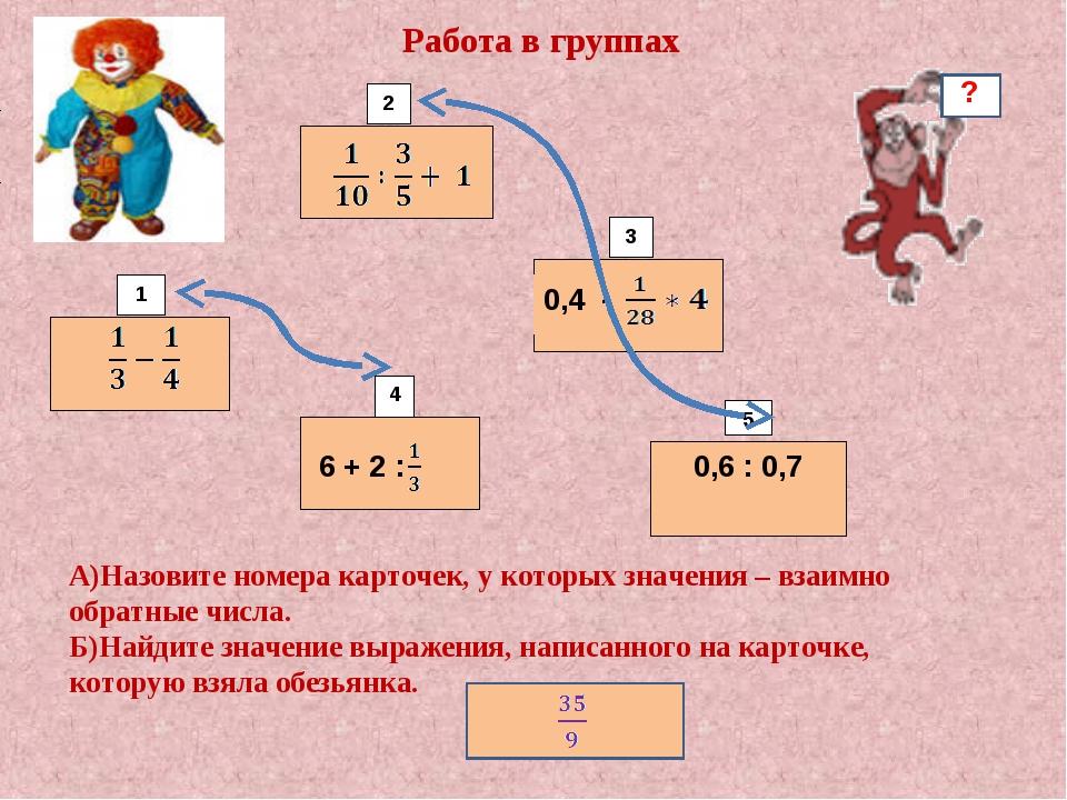 6 + 2 : 0,6 : 0,7 1 2 3 4 5 Работа в группах 0,4 -  А)Назовите номера карточ...