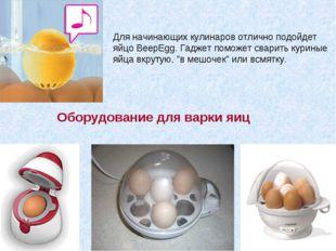 Для начинающих кулинаров отлично подойдет яйцо BeepEgg. Гаджет поможет сварит