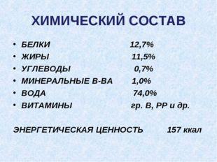 ХИМИЧЕСКИЙ СОСТАВ БЕЛКИ 12,7% ЖИРЫ 11,5% УГЛЕВОДЫ 0,7% МИНЕРАЛЬНЫЕ В-ВА 1,0%