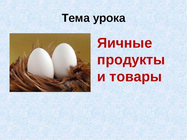 Тема урока Яичные продукты и товары