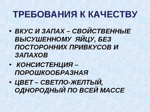 ТРЕБОВАНИЯ К КАЧЕСТВУ ВКУС И ЗАПАХ – СВОЙСТВЕННЫЕ ВЫСУШЕННОМУ ЯЙЦУ, БЕЗ ПОСТО...
