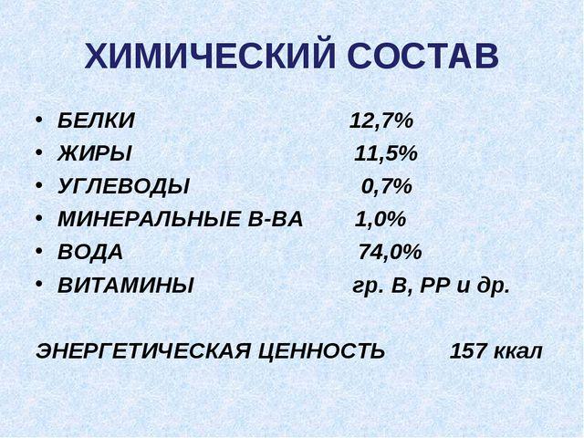 ХИМИЧЕСКИЙ СОСТАВ БЕЛКИ 12,7% ЖИРЫ 11,5% УГЛЕВОДЫ 0,7% МИНЕРАЛЬНЫЕ В-ВА 1,0%...