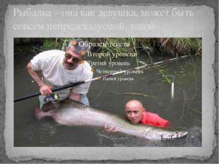Рыбалка – она как девушка, может быть совсем непредсказуемой, такой-