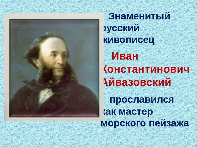 Знаменитый русский живописец Иван Константинович Айвазовский прославился как...