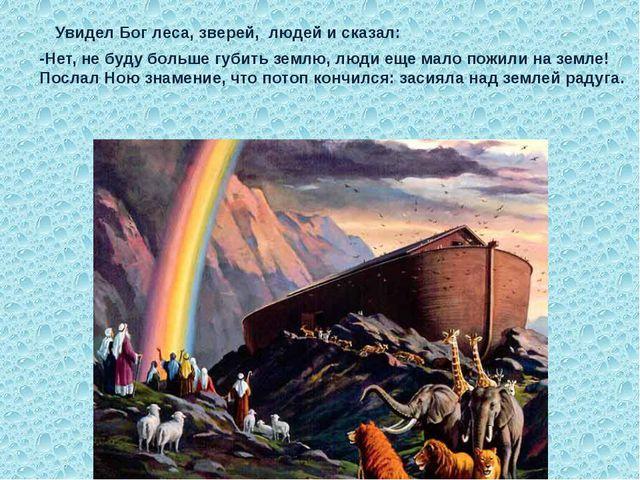Увидел Бог леса, зверей, людей и сказал: -Нет, не буду больше губить землю,...