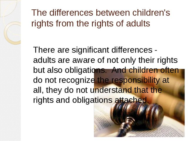 The differences between children's rights from the rights of adults There are...