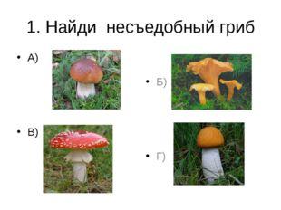 1. Найди несъедобный гриб А) В) Б) Г)