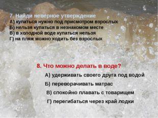 7. Найди неверное утверждение А) купаться нужно под присмотром взрослых Б) н