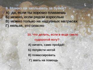 9. Можно ли заплывать за буйки? А) да, если ты хорошо плаваешь Б) можно, если