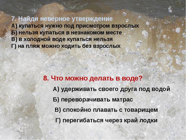 7. Найди неверное утверждение А) купаться нужно под присмотром взрослых Б) н...