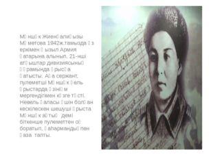 Мәншүк Жиенғалиқызы Мәметова 1942ж.тамызда өз еркімен Қызыл Армия қатарына а