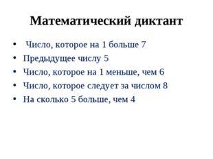 Математический диктант Число, которое на 1 больше 7 Предыдущее числу 5 Число,