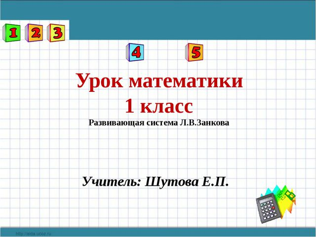 Урок математики 1 класс Развивающая система Л.В.Занкова Учитель: Шутова Е.П.