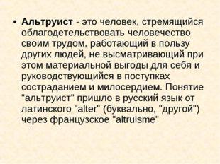 Альтруист - это человек, стремящийся облагодетельствовать человечество своим