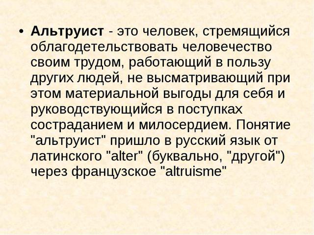 Альтруист - это человек, стремящийся облагодетельствовать человечество своим...