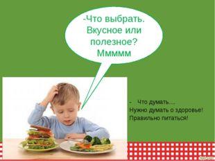 Что думать.... Нужно думать о здоровье! Правильно питаться! -Что выбрать. Вку
