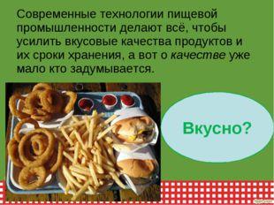 Современные технологии пищевой промышленности делают всё, чтобы усилить вкусо