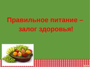 Правильное питание – залог здоровья!