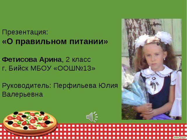 Презентация: «О правильном питании» Фетисова Арина, 2 класс г. Бийск МБОУ «ОО...