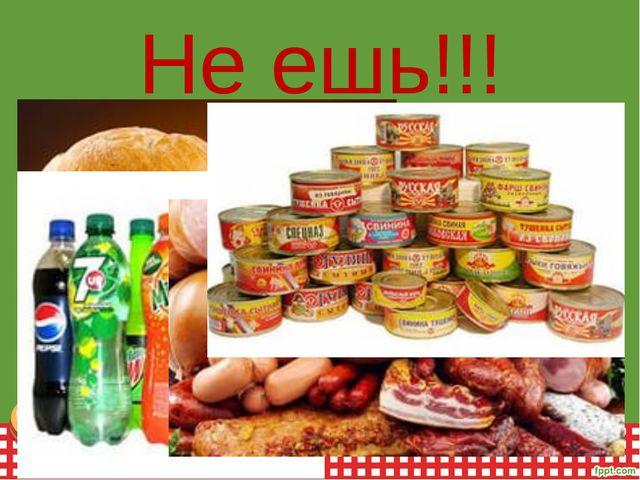 Не ешь!!!