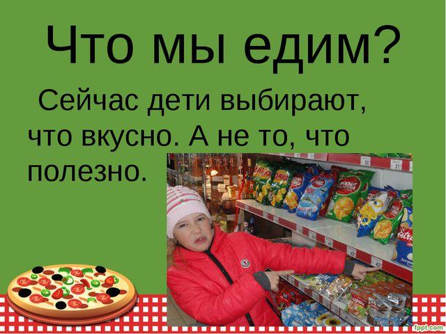 Что мы едим? Сейчас дети выбирают, что вкусно. А не то, что полезно.