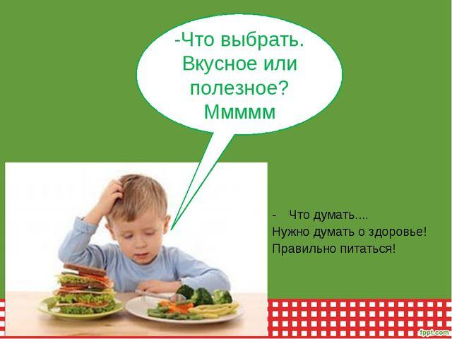Что думать.... Нужно думать о здоровье! Правильно питаться! -Что выбрать. Вку...