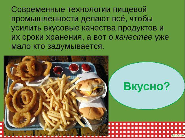 Современные технологии пищевой промышленности делают всё, чтобы усилить вкусо...