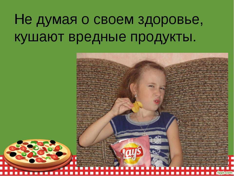 Не думая о своем здоровье, кушают вредные продукты.
