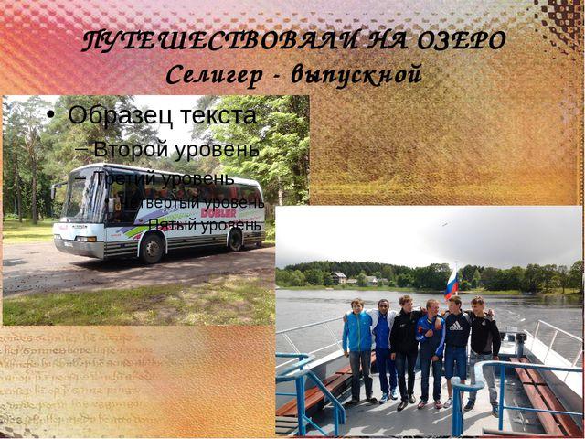 ПУТЕШЕСТВОВАЛИ НА ОЗЕРО Селигер - выпускной