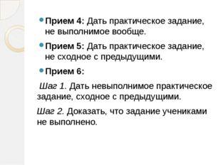 Прием 4: Дать практическое задание, не выполнимое вообще. Прием 5: Дать прак