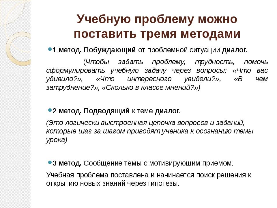 Учебную проблему можно поставить тремя методами 1 метод. Побуждающий от пробл...