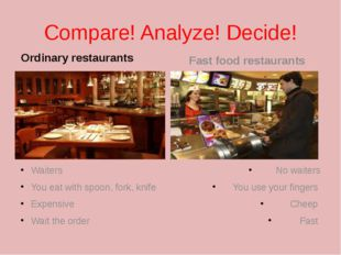 Compare! Analyze! Decide! Ordinary restaurants Waiters You eat with spoon, fo