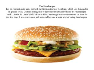 The Hamburger has no connection to ham, but with the German town of Hamburg,