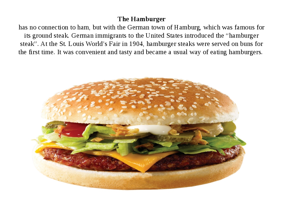 The Hamburger has no connection to ham, but with the German town of Hamburg,...