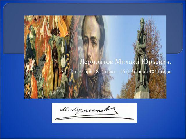 Лермонтов Михаил Юрьевич. 3 (15) октября 1814 года – 15 (27) июля 1841 года.