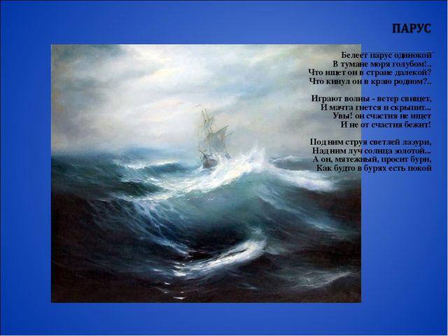 Белеет парус одинокой В тумане моря голубом!.. Что ищет он в стране далекой?...