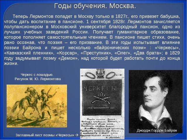 Теперь Лермонтов попадет в Москву только в 1827г., его привезет бабушка, что...