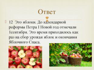 12 Это яблоки. До календарной реформы Петра I Новой год отмечали 1сентября. Э