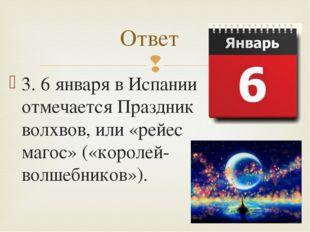 3. 6 января в Испании отмечается Праздник волхвов, или «рейес магос» («короле