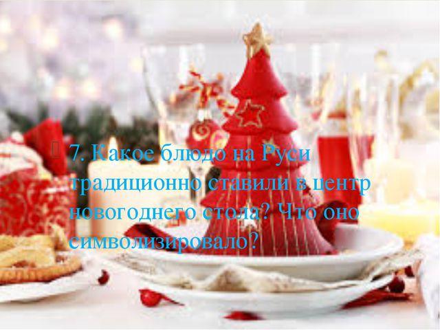 7. Какое блюдо на Руси традиционно ставили в центр новогоднего стола? Что оно...
