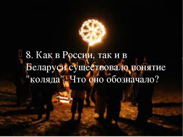 """8. Как в России, так и в Беларуси существовало понятие """"коляда"""". Что оно обоз..."""
