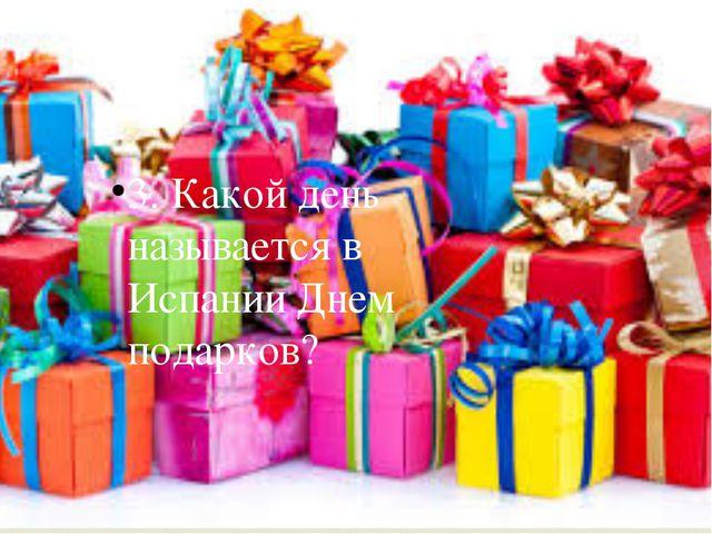 3. Какой день называется в Испании Днем подарков? 