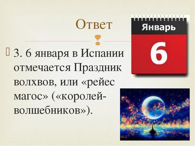 3. 6 января в Испании отмечается Праздник волхвов, или «рейес магос» («короле...