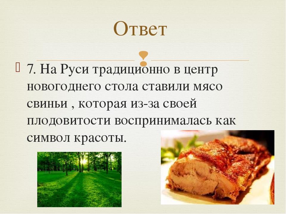 7. На Руси традиционно в центр новогоднего стола ставили мясо свиньи , котора...