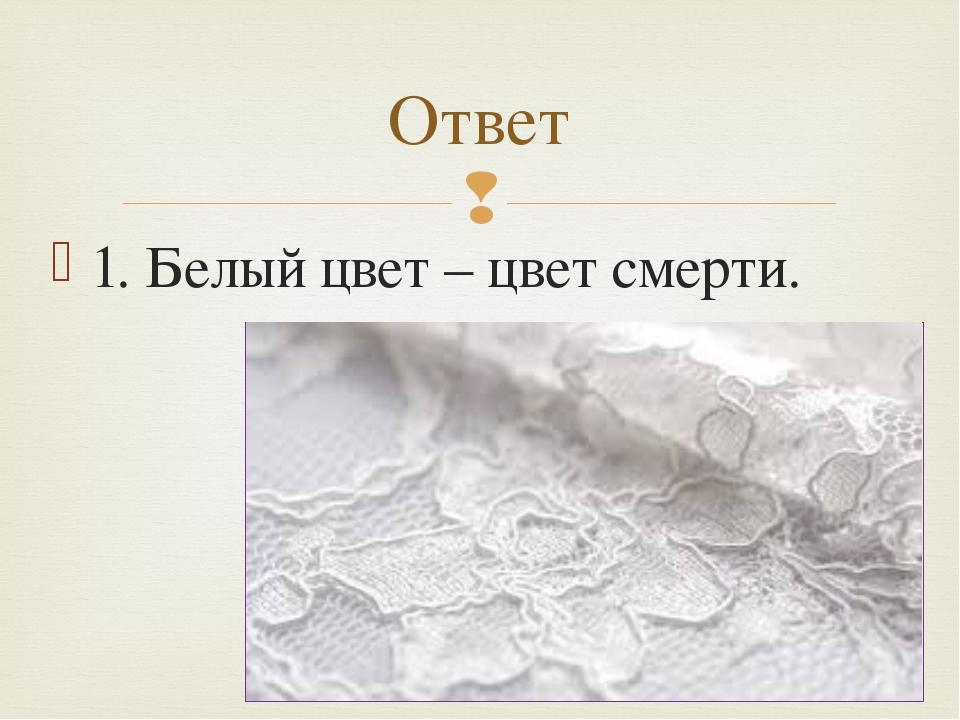1. Белый цвет – цвет смерти. Ответ 