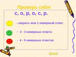 Проверь себя! с, о, р, о, с, р. - «верно» или 1 неверный ответ - 2 - 3 неверн