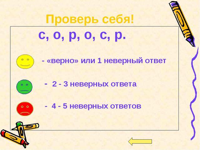 Проверь себя! с, о, р, о, с, р. - «верно» или 1 неверный ответ - 2 - 3 неверн...